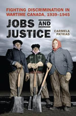 Jobs and Justice : Fighting Discrimination in Wartime Canada, 1939-1945 - Carmela K. Patrias