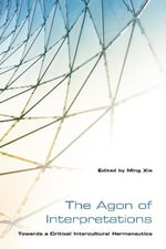 The Agon of Interpretations : Towards a Critical Intercultural Hermeneutics - Ming Xie