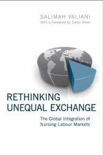 Rethinking Unequal Exchange : The Global Integration of Nursing Labour Markets - Salimah Valiani