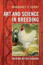 Art and Science in Breeding : Creating Better Chickens - Margaret E. Derry