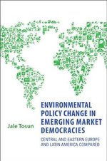 Environmental Policy Change in Emerging Market Democracies : Eastern Europe and Latin America Compared - Jale Tosun