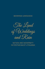 The Land of Weddings and Rain : Nation and Modernity in Post-Socialist Lithuania - Gediminas Lankauskas
