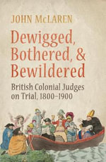 Dewigged, Bothered, and Bewildered : British Colonial Judges on Trial, 1800-1900 - John McLaren