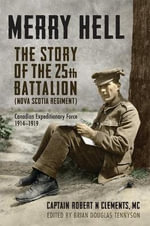 Merry Hell : The Story of the 25th Battalian (Nova Scotia Regiment) Canadian Expeditionary Force 1914-1919 - Brian Douglas Tennyson