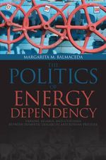 Politics of Energy Dependency : Ukraine, Belarus, and Lithuania Between Domestic Oligarchs and Russian Pressure - Margarita M. Balmaceda
