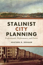 Stalinist City Planning : Professionals, Performance, and Power - Heather DeHaan