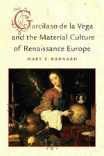 Garcilaso De La Vega and the Material Culture of Renaissance Europe - Mary Barnard