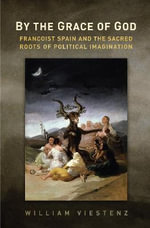 By the Grace of God : Francoist Spain and the Sacred Roots of Political Imagination - William R. Viestenz