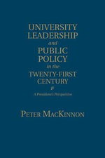 University Leadership and Public Policy in the Twenty-First Century : A President's Perspective - Peter MacKinnon