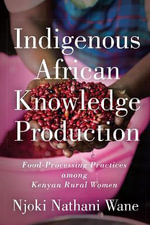 Indigenous African Knowledge Production : Food-Processing Practices Among Kenyan Rural Women - Njoki Nathani-Wane