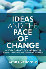 Ideas and the Pace of Change : National Pharmaceutical Insurance in Canada, Australia, and the United Kingdom - Katherine Boothe