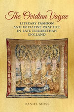 The Ovidian Vogue : Literary Fashion and Imitative Practice in Late Elizabethan England - Daniel Moss