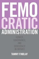 Femocratic Administration : Gender, Governance, and Democracy in Ontario - Tammy Findlay