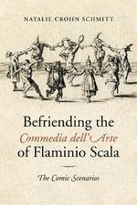 Befriending the Commedia Dell'Arte of Flaminio Scala : The Comic Scenarios - Natalie Crohn Schmitt