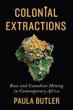 Colonial Extractions : Race and Canadian Mining in Contemporary Africa - Paula Butler