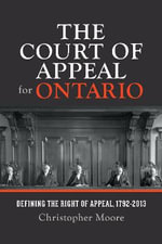 The Court of Appeal for Ontario : Defining the Right of Appeal in Canada, 1792-2013 - Christopher Moore