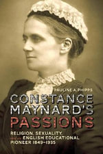 Constance Maynard's Passions : Religion, Sexuality, and an English Educational Pioneer, 1849-1935 - Pauline A. Phipps