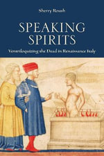 Speaking Spirits : Ventriloquizing the Dead in Renaissance Italy - Sherry Roush