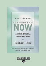 Practicing the Power of Now : Essential Teachings, Meditations, and Exercises from the Power of Now - Eckhart Tolle