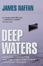 Deep Waters : Courage, Character and the Lake Timiskaming Canoeing Tragedy - James Raffan