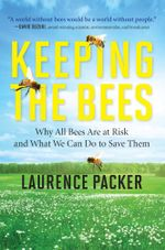 Keeping the Bees : Why All Bees Are at Risk and What We Can Do to Save Them - Laurence Packer