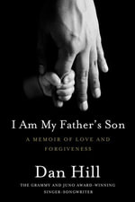 I Am My Father's Son : A Memoir of Love and Forgiveness - Dan Hill