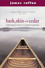 Bark, Skin and Cedar : Reflections on the Canoe in the Canadian Experience - James Raffan
