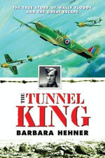 The Tunnel King : The True Story of Wally Floody and The Great Escape - Barbara Hehner