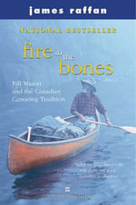 Fire in the Bones : Bill Mason and the Canadian Canoeing Tradition - James Raffan