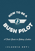 How To Be A Bush Pilot : A Field Guide to Getting Luckier - Claudia Dey