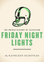 Friday Night Lights : The Untold History of Television - Kathleen Olmstead