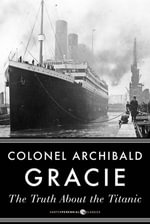 The Truth About the Titanic - Archibald Gracie