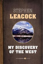 My Discovery of the West : A Discussion of East and West in Canada - Stephen Leacock