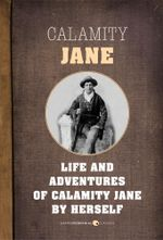 The Life and Adventures of Calamity Jane : A Short Memoir - Calamity Jane