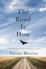 The Road is How : A Prairie Pilgrimage through Nature, Desire and Soul - Trevor Herriot