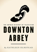 Downton Abbey : The Untold History of Television - Kathleen Olmstead