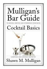 Cocktail Basics : Mulligan's Bar Guide - Shawn M. Mulligan
