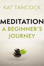Meditation : A Beginner's Journey - Kat Tancock