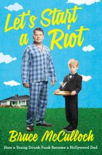 Let's Start a Riot : How A Young Drunk Punk became A Hollywood Dad - Bruce McCulloch