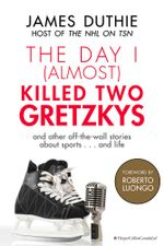 The Day I (Almost) Killed Two Gretzkys : ...And Other Off-the-Wall Stories About Sports...and Life - James Duthie