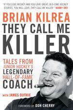 They Call Me Killer : Tales from Junior Hockey's Legendary Hall-of-Fame Coach - Brian Kilrea