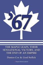 67 : The Maple Leafs, Their Sensational Victory, and the End of an Empire - Damien Cox
