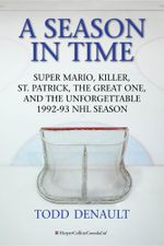 A Season in Time : Super Mario, Killer, St. Patrick, the Great One, and the Unforgettable 1992-93 NHL Season - Todd Denault