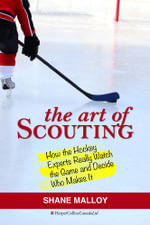 The Art of Scouting : How The Hockey Experts Really Watch The Game and Decide Who Makes It - Shane Malloy