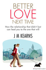 Better Love Next Time : How the Relationship that Didn't Last Can Lead You to the One that Will - J.M. Kearns