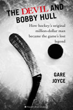 The Devil and Bobby Hull : How Hockey's Original Million-Dollar Man Became the Game's Lost Legend - Gare Joyce