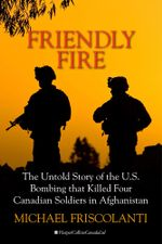 Friendly Fire : The Untold Story of the U.S. Bombing that Killed Four Canadian Soldiers in Afghanistan - Mike Friscolanti