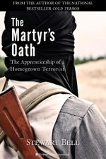 The Martyr's Oath : The Apprenticeship of a Homegrown Terrorist - Stewart Bell