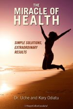 The Miracle of Health : Simple Solutions, Extraordinary Results - Uche Odiatu