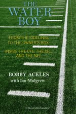 The Water Boy : From the Sidelines to the Owner's Box: Inside the CFL, the XFL, and the NFL - Bob Ackles